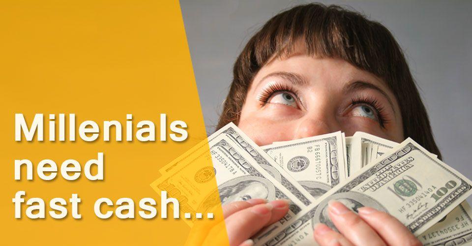 Millennials need fast cash for their desperate financial needs